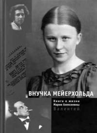 Внучка Мейерхольда/Книга о жизни М.А.Валентей/ Москва, 2009