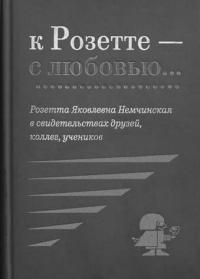 Про Розетту - и ту, и эту / «К Розетте — с любовью... Розетта Яковлевна Немчинская в свидетельствах друзей, учеников»